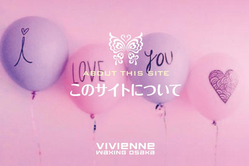 このサイトについて_Vivienne Waxing【大阪・南堀江】ブラジリアンワックス 心斎橋 難波 ヴィヴィアン